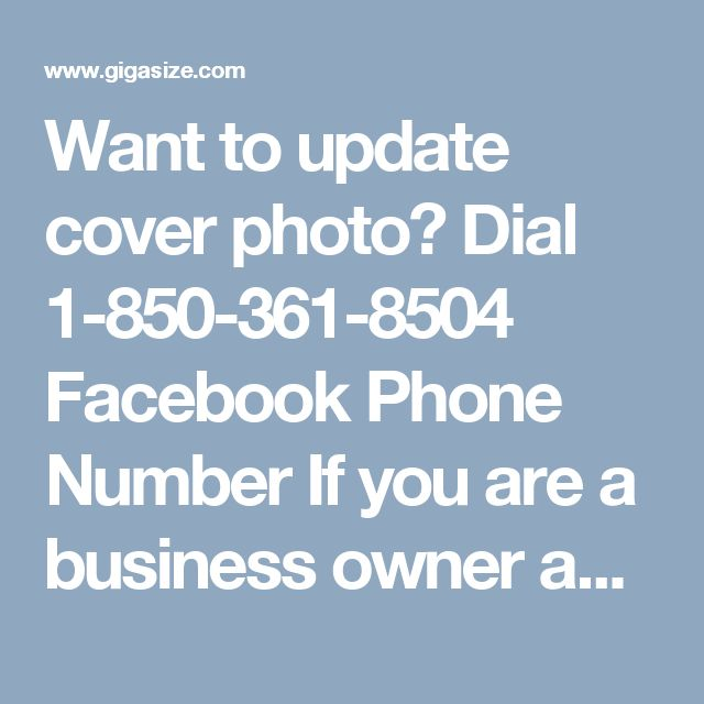 Want to update cover photo? Dial 1-850-361-8504 Facebook Phone Number If you are a business owner and want to advertise your business, you must make a call on our Facebook Phone Number 1-850-361-8504 and get connected with our techies. You will be told the best ways to do the same thing in an effective manner. In addition to this, your business would become famous. For more information. http://www.mailsupportnumber.com/facebook-technical-support-number.html Facebook Phone Number
