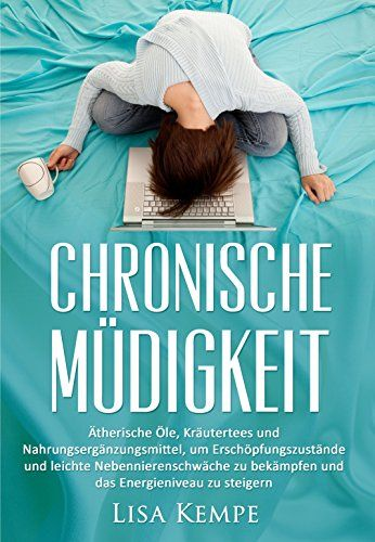 Chronische Müdigkeit: Ätherische Öle, Kräutertees und Nahrungsergänzungsmittel, um Erschöpfungszustände und leichte Nebennierenschwäche zu bekämpfen und ... gegen Übermüdigkeit und Erschöpfung 1)