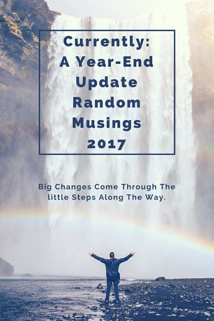 Currently: A Year End Update Random Musings 2017 Big changes come through the little steps along the way. Aspirations, Dreams, Desires, Actions, Plans. #empower #empowerment #enlighten #enlightenment