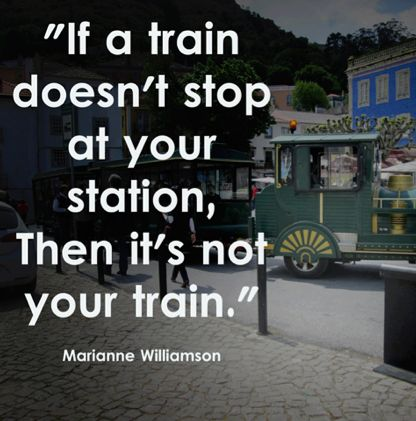 If you train doesn't stop at your station, Then it's not your train. ~Marianne Williamson #quotes