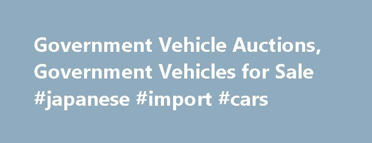 Government Vehicle Auctions, Government Vehicles for Sale #japanese #import #cars http://usa.remmont.com/government-vehicle-auctions-government-vehicles-for-sale-japanese-import-cars/  #vehicles for sale # gov-auctions What Types Of Vehicles Can Be Purchasd At Auction? Virtually any vehicle can be bought at a US government auction. Passenger cars are the most commonly sold, but SUVs, hybrid cars, pickup trucks, RVs, boats, motorcycles, classic cars, and heavy trucks are all auctioned off…