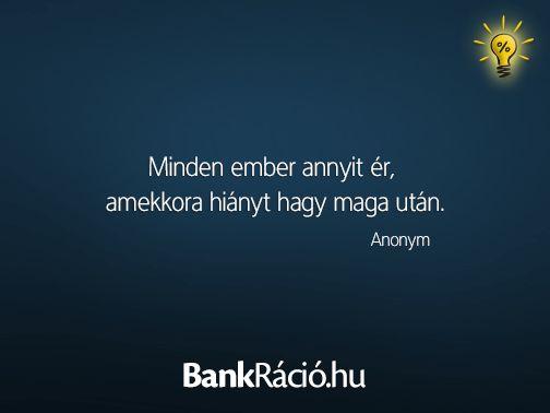 Minden ember annyit ér, amekkora hiányt hagy maga után. - Anonym, www.bankracio.hu idézet