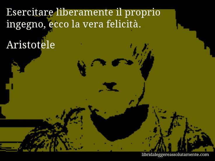 Aforisma di Aristotele , Esercitare liberamente il proprio ingegno, ecco la vera felicità.