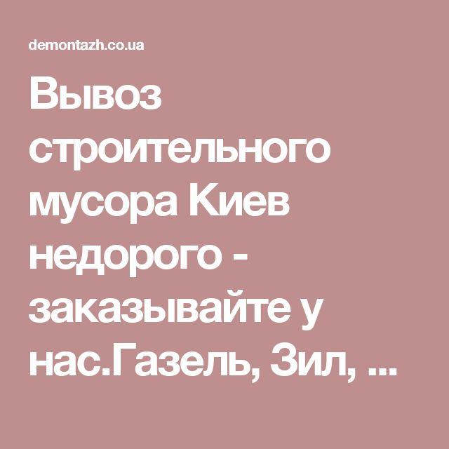 Вывоз строительного мусора Киев недорого - заказывайте у нас.Газель, Зил, Камаз.(099)723-34-86