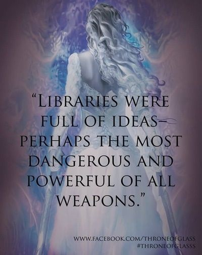 """""""Libraries were full of ideas–perhaps the most dangerous and powerful of all weapons."""" ~ Sarah J. Maas, Throne of Glass"""