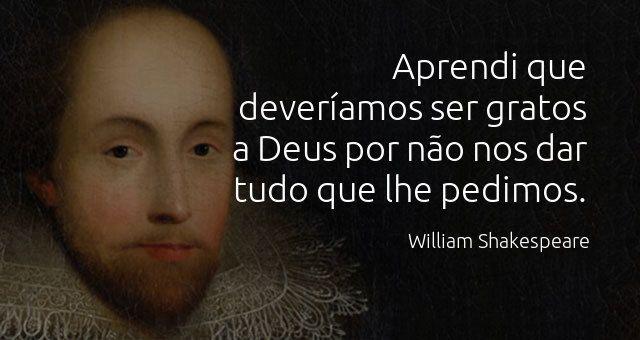 """""""Aprendi que deveríamos ser gratos a Deus por não nos dar tudo que lhe pedimos."""" William Shakespeare."""