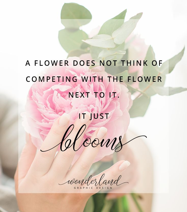 "One of the best empowering quotes for women: ""A flower does not think of competing with the flower next to it. It just blooms."" 