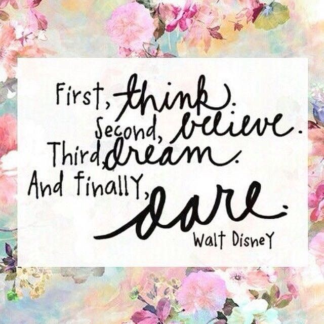 Quote by Walt Disney: First, think Second, believe Third, dream And finally DARE <3