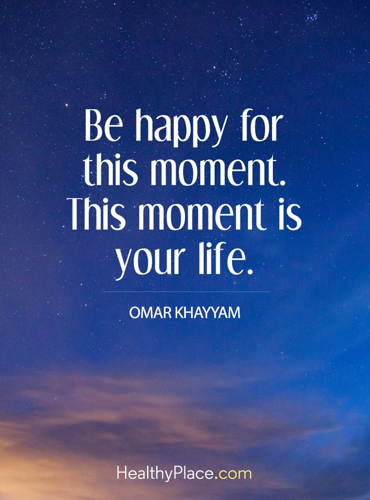 Positive Quote: Be happy for this moment. This moment is your life – Omar Khayyam. www.HealthyPlace.com