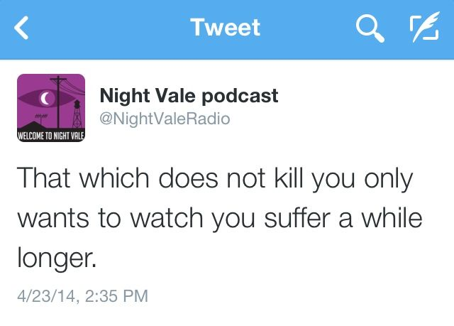 """That which does not kill you only wants to watch you suffer a while longer"" #WelcomeToNightVale"