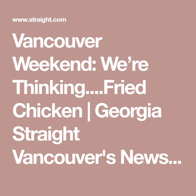 Vancouver Weekend: We're Thinking....Fried Chicken | Georgia Straight Vancouver's News & Entertainment Weekly