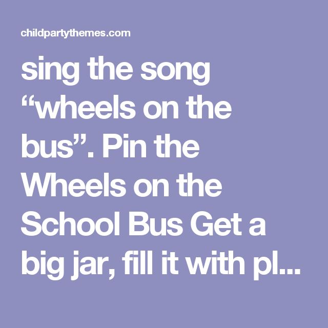 "sing the song ""wheels on the bus"".   Pin the Wheels on the School Bus  Get a big jar, fill it with plastic toy dinosaurs or dinosaur shaped erasers, then have every guest try to figure out how many are in there."