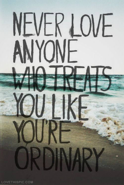 Never love anyone who treats you ordinary love love quotes quotes girly quote girl boy guy ordinary girl quotes picture quotes love picture quotes love images
