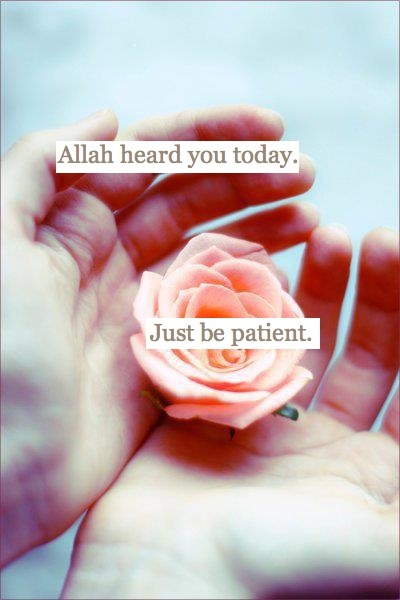 Patience will always be the hardest thing for me to practice, yet I practice it, and will continue to practice it because I believe in Allah and I believe he knows best.