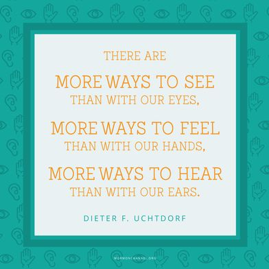 """""""There are more ways to see than with our eyes, more ways to feel than with our hands, more ways to hear than with our ears."""" —Dieter F. Uchtdorf"""