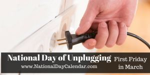 March 6, 2015 – National Day of Unplugging - The first Friday in March of each year is National Day of Unplugging.  This holiday consists of a 24 hour period from sundown to sundown, to unplug, unwind, relax and do things other than using today's technology, electronics and social media.