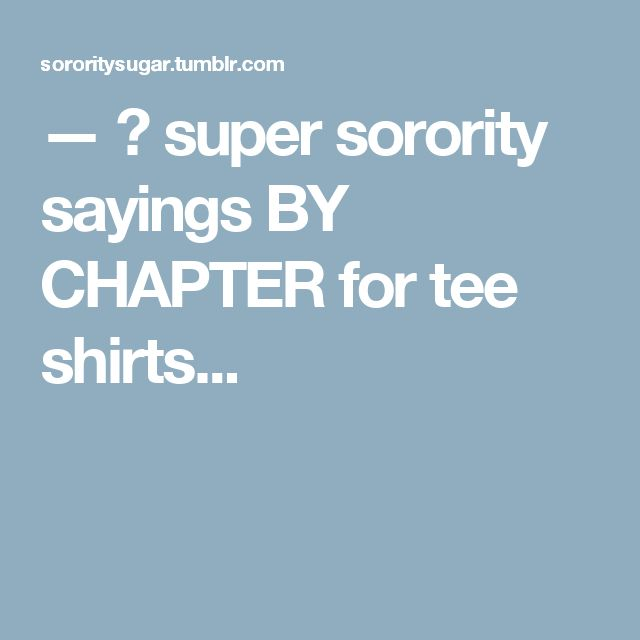 — 🍭super sorority sayings BY CHAPTER for tee shirts...