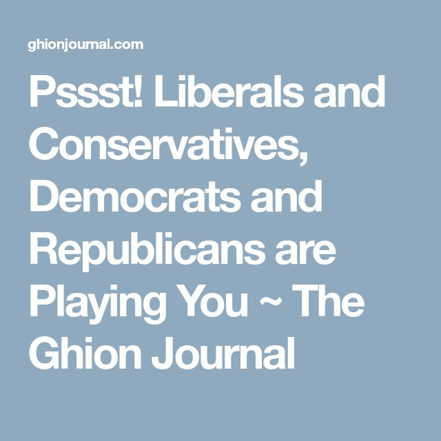 Pssst! Liberals and Conservatives, Democrats and Republicans are Playing You ~ The Ghion Journal