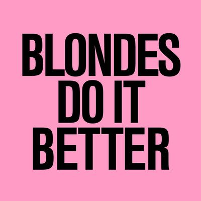 Blondes do it better. ENOUGH SAID. Hehe!:)