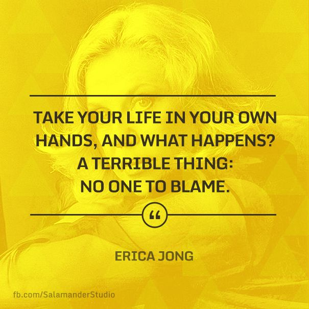 """Take your life in your own hands, and what happens? A terrible thing: no one to blame."" Erica Jong"