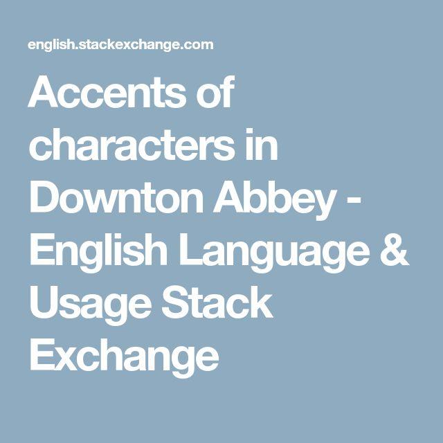 Accents of characters in Downton Abbey - English Language & Usage Stack Exchange