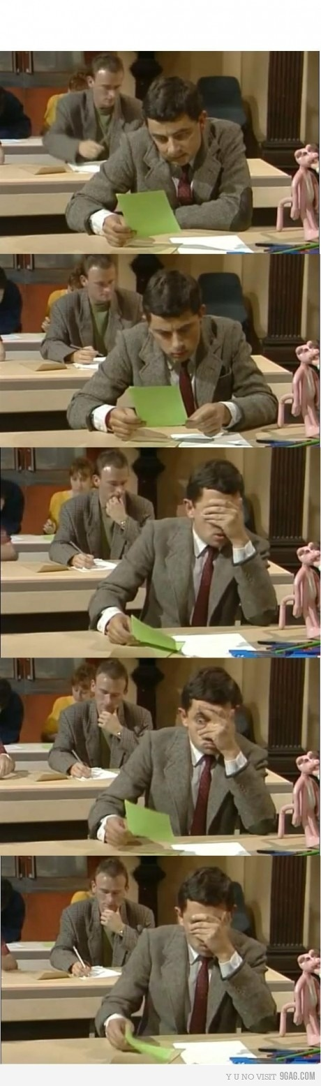 My reaction when I see my exam every time. M. Bean