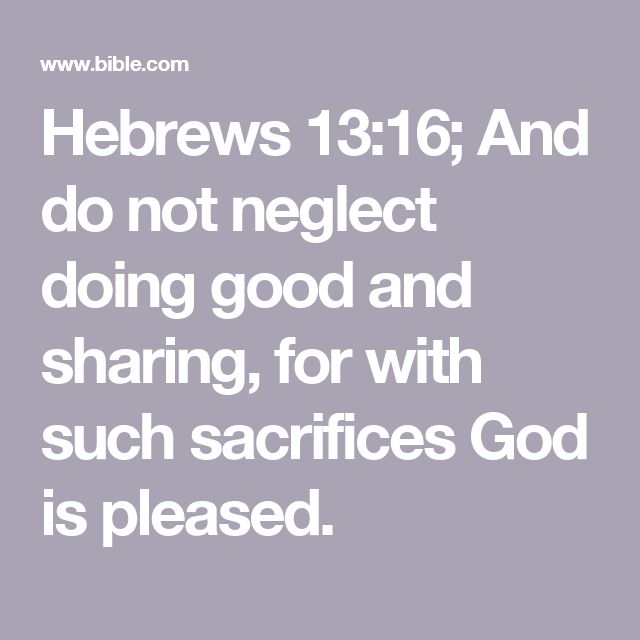 Hebrews 13:16; And do not neglect doing good and sharing, for with such sacrifices God is pleased.