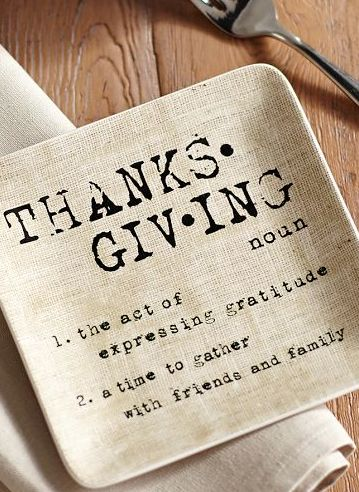 Thanksgiving: 1. the act of expressing gratitude. 2. a time to gather with friends & family
