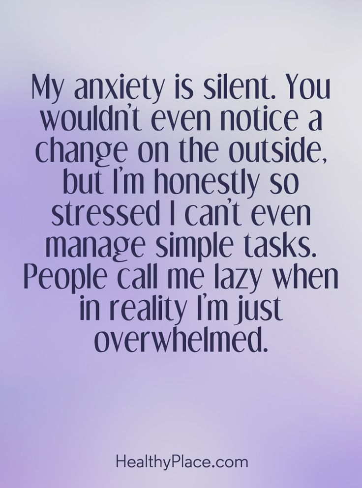 Quote on anxiety: My anxiety is silent. You wouldn't even notice a change on the outside, but I'm honestly so stressed I can't even manage simple tasks. People call me lazy when in reality I'm just overwhelmed. www.HealthyPlace.com