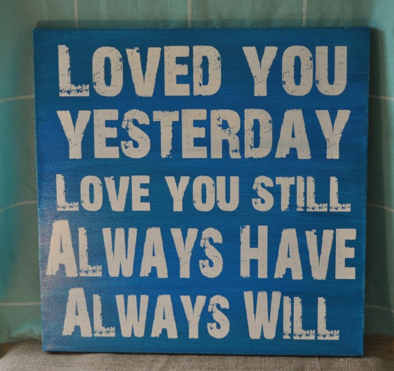 """loved you yesterday, love you still, always have, always will."" cute for a baby/kid room"