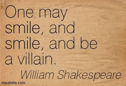 """""""One may smile, and smile, and be a villain"""" - William Shakespeare, Hamlet 