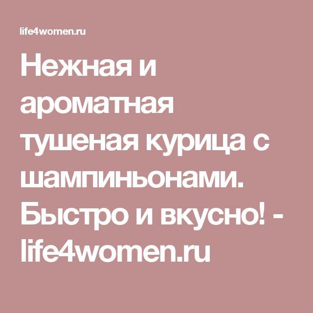 Нежная и ароматная тушеная курица с шампиньонами. Быстро и вкусно! - life4women.ru