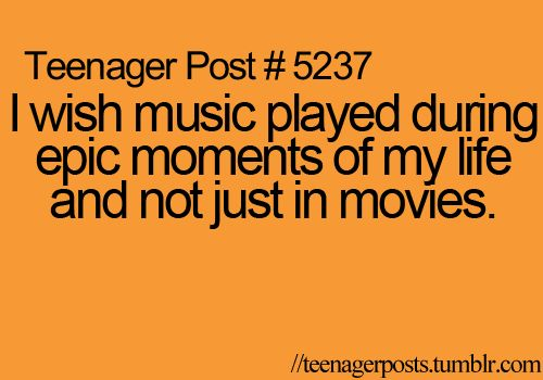 I wish music played during epic moments of my life and not just in movies.