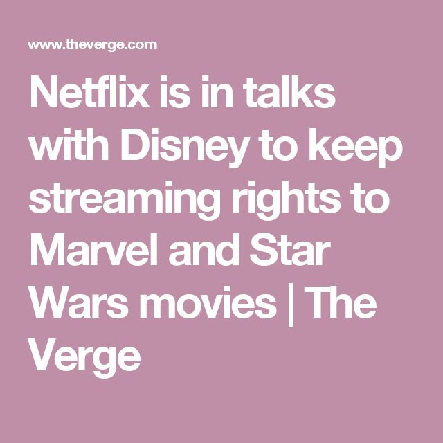 Netflix is in talks with Disney to keep streaming rights to Marvel and Star Wars movies | The Verge