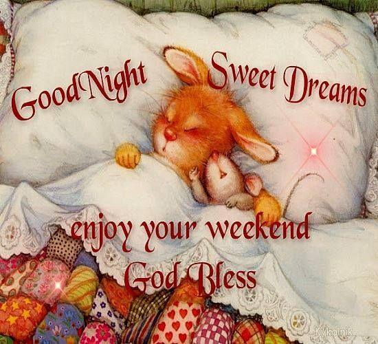 Good Night, enjoy your weekend. God bless.