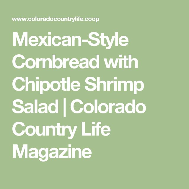 Mexican-Style Cornbread with Chipotle Shrimp Salad | Colorado Country Life Magazine