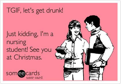 TGIF, let's get drunk! Just kidding, I'm a nursing student! See you at Christmas.