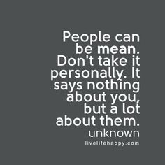 I hate mean people the know nothing about me but think they do. Look to the other party in the situation that's who is to blame