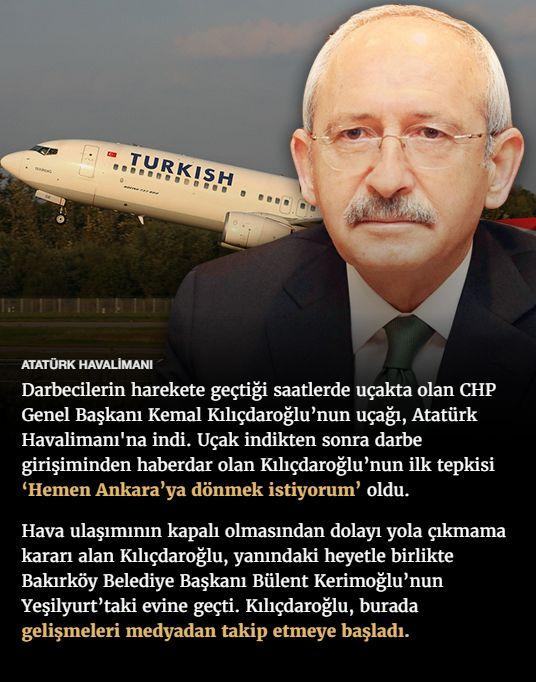 #15Temmuz Saat: 23:15 (Cuma)  ATATÜRK HAVALİMANI  Darbecilerin harekete geçtiği saatlerde uçakta olan CHP Genel Başkanı Kemal Kılıçdaroğlu'nun uçağı, Atatürk Havalimanı'na indi. Uçak indikten sonra darbe girişiminden haberdar olan Kılıçdaroğlu'nun ilk tepkisi 'Hemen Ankara'ya dönmek istiyorum' oldu.