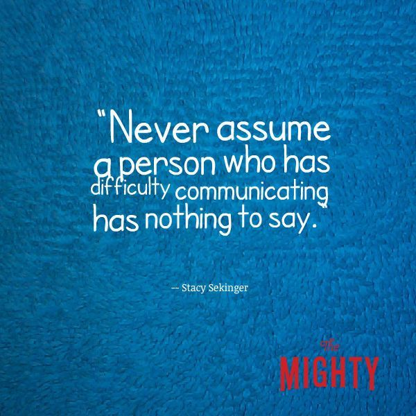 Never assume a person who has difficulty communicating has nothing to say.