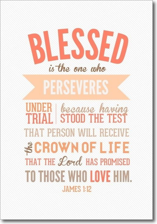Blessed is the one who perseveres under trial because having stood the test that person will receive the crown of life that the Lord has promised to those who love Him. James 1:12: