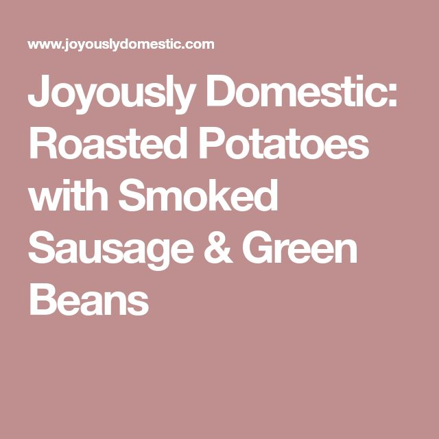 Joyously Domestic: Roasted Potatoes with Smoked Sausage & Green Beans