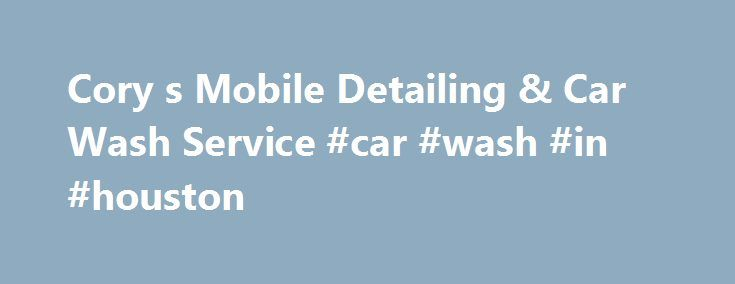 Cory s Mobile Detailing & Car Wash Service #car #wash #in #houston http://west-virginia.remmont.com/cory-s-mobile-detailing-car-wash-service-car-wash-in-houston/  # Cory's Mobile Detailing & Car Wash Service Services Hours Mon: 8:00am – 8:00pm Tue: 8:00am – 8:00pm Wed: 8:00am – 8:00pm Thu: 8:00am – 8:00pm Fri: 8:00am – 8:00pm Sat: 8:00am – 8:00pm Sun: 8:00am – 8:00pm Welcome To Cory's Mobile Detailing Car Wash Service Cory's Mobile Detailing Car Wash Service is a premier Houston and Katy, TX…