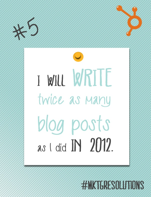 2013 Marketing Resolutions: Day 5 - Write 2x as many blog posts as you did last year!