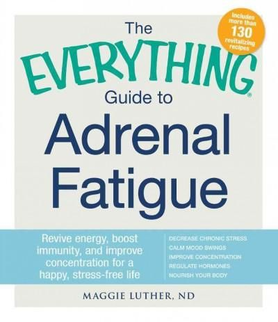 The Everything Guide to Adrenal Fatigue: Revive Energy, Boost Immunity, and Improve Concentration for a Happy, St...