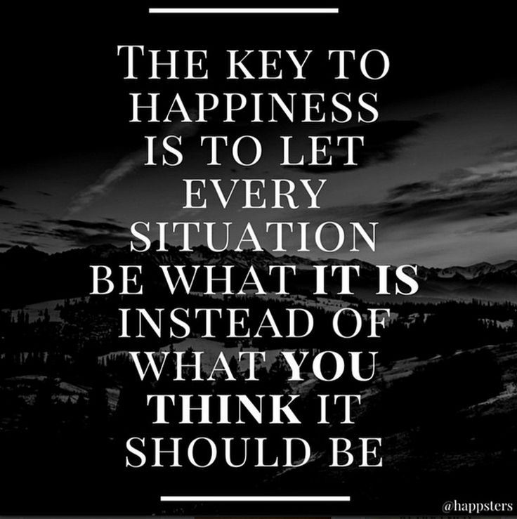 """""""The key to happiness is to let every situation be what it is instead of what you think it should be."""""""