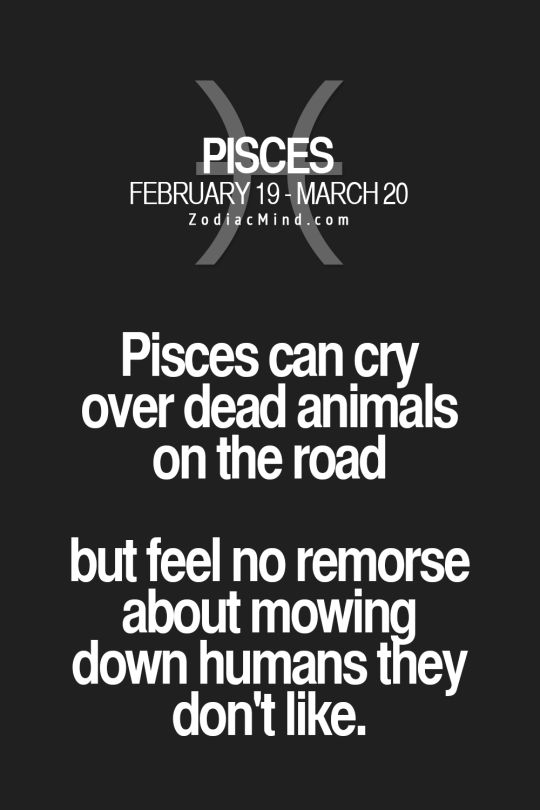 I'm not a pisces but that totally applies to me too XD