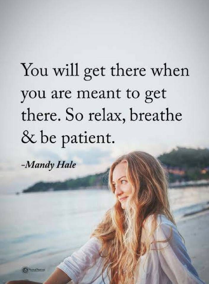 Be Patient Quotes You will get there when you are meant to get there. So relax, breathe and be patient.