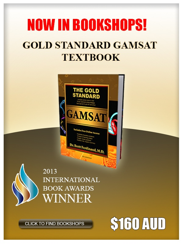 The Gold Standard GAMSAT is available for purchase online or at several university bookshops: http://www.goldstandard-gamsat.com/bookstores.html#AustralianBookstores  It is the first ever comprehensive  GAMSAT textbook, covering all 3 sections of the GAMSAT. It also comes with an access card that provides more online preparation modules such as Section 1, 2, and lecture videos, mini tests, chapter exercises,samples of corrected Section 2 essays and the GS Free GAMSAT Sample Test.
