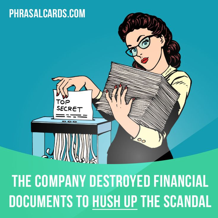"""""""Hush up"""" means """"to not let something become known"""". Example: The company destroyed financial documents to hush up the scandal."""